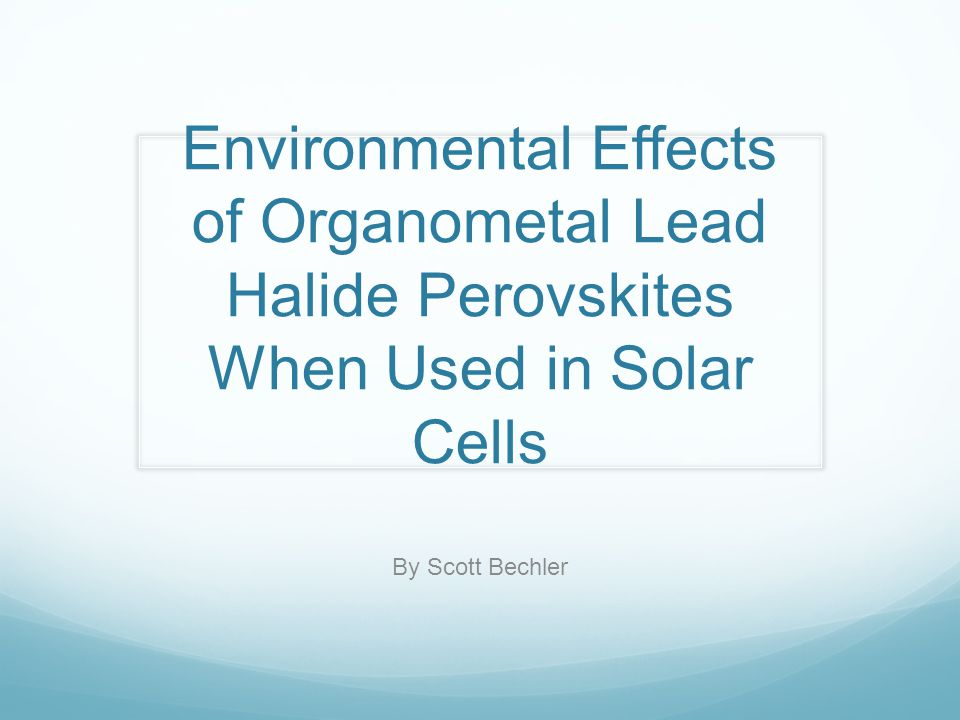 Environmental Effects of Organometal Lead Halide Perovskites When Used in Solar Cells By Scott Bechler