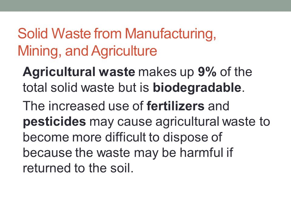 Solid Waste from Manufacturing, Mining, and Agriculture Agricultural waste makes up 9% of the total solid waste but is biodegradable. The increased us