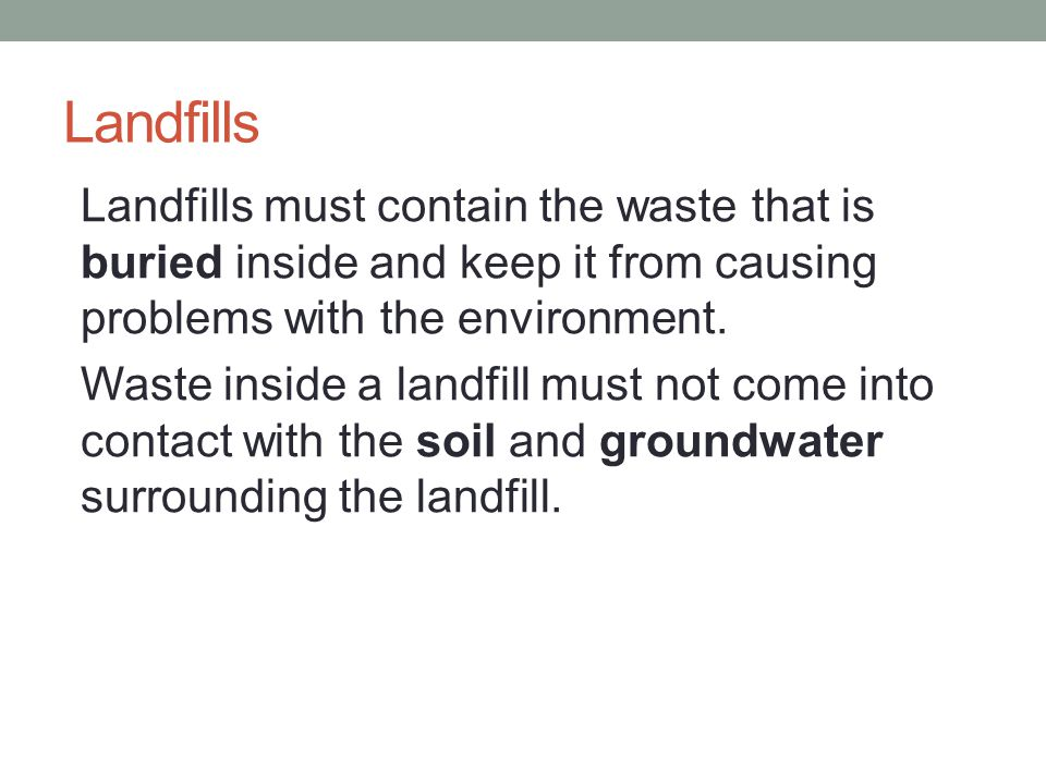 Landfills Landfills must contain the waste that is buried inside and keep it from causing problems with the environment. Waste inside a landfill must