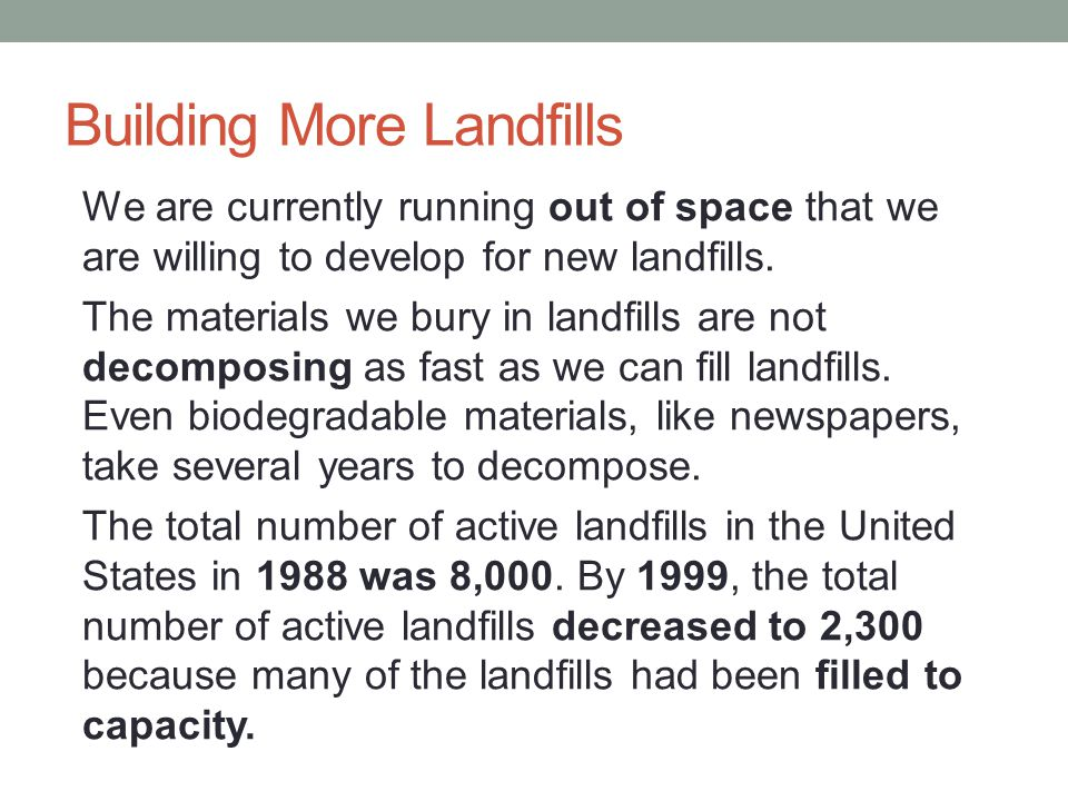 Building More Landfills We are currently running out of space that we are willing to develop for new landfills. The materials we bury in landfills are