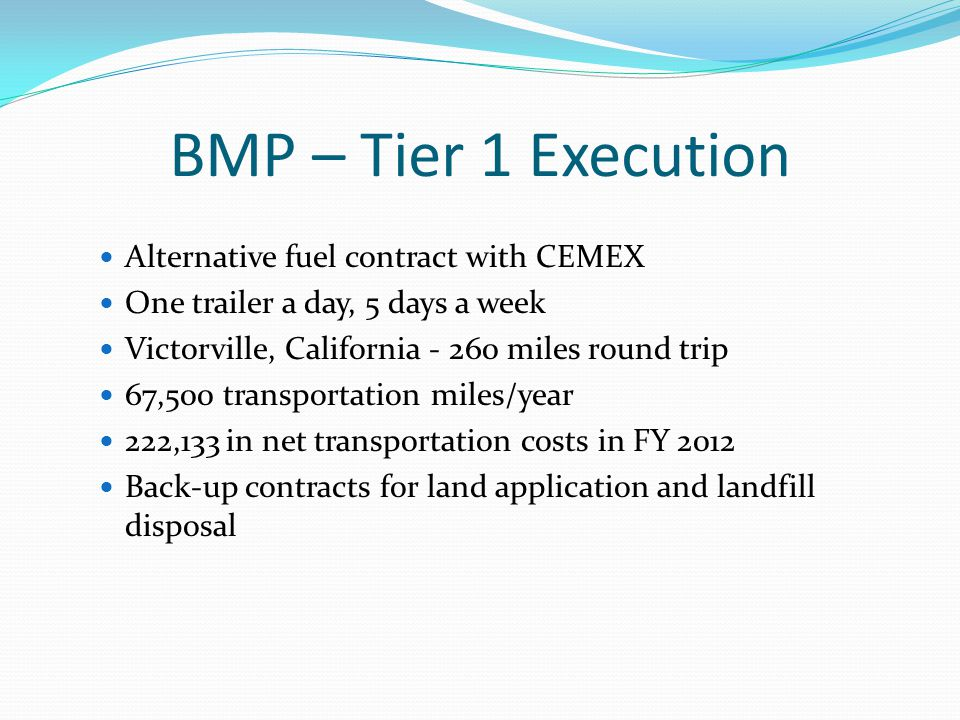 BMP – Tier 1 Execution Alternative fuel contract with CEMEX One trailer a day, 5 days a week Victorville, California - 260 miles round trip 67,500 transportation miles/year 222,133 in net transportation costs in FY 2012 Back-up contracts for land application and landfill disposal
