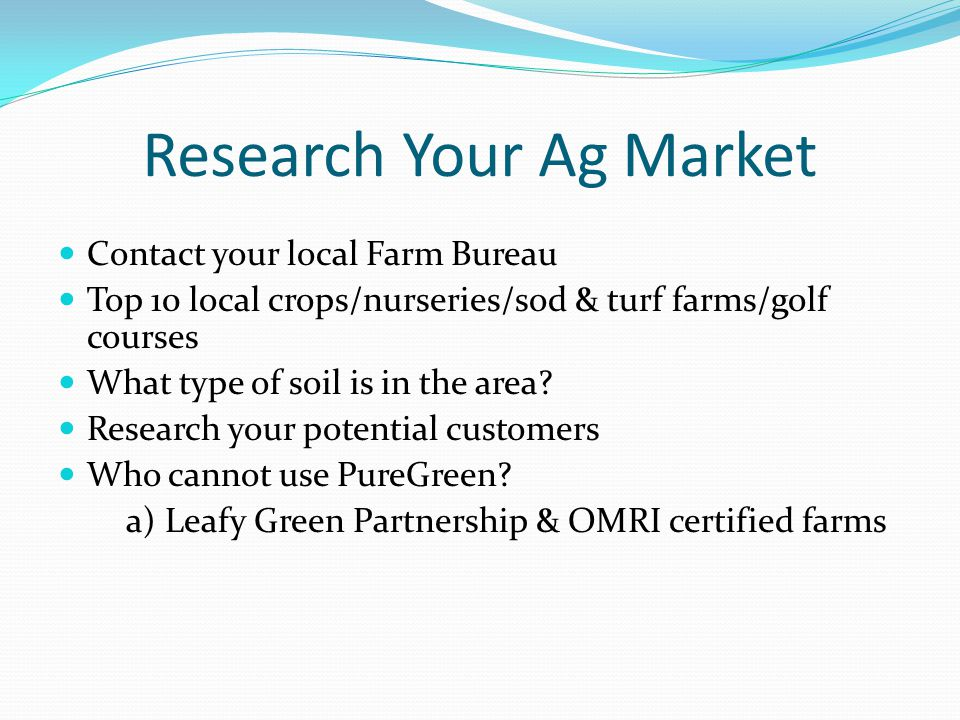 Research Your Ag Market Contact your local Farm Bureau Top 10 local crops/nurseries/sod & turf farms/golf courses What type of soil is in the area? Re