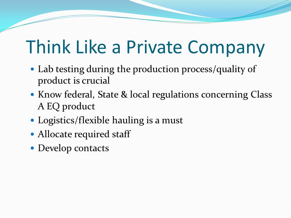 Think Like a Private Company Lab testing during the production process/quality of product is crucial Know federal, State & local regulations concerning Class A EQ product Logistics/flexible hauling is a must Allocate required staff Develop contacts
