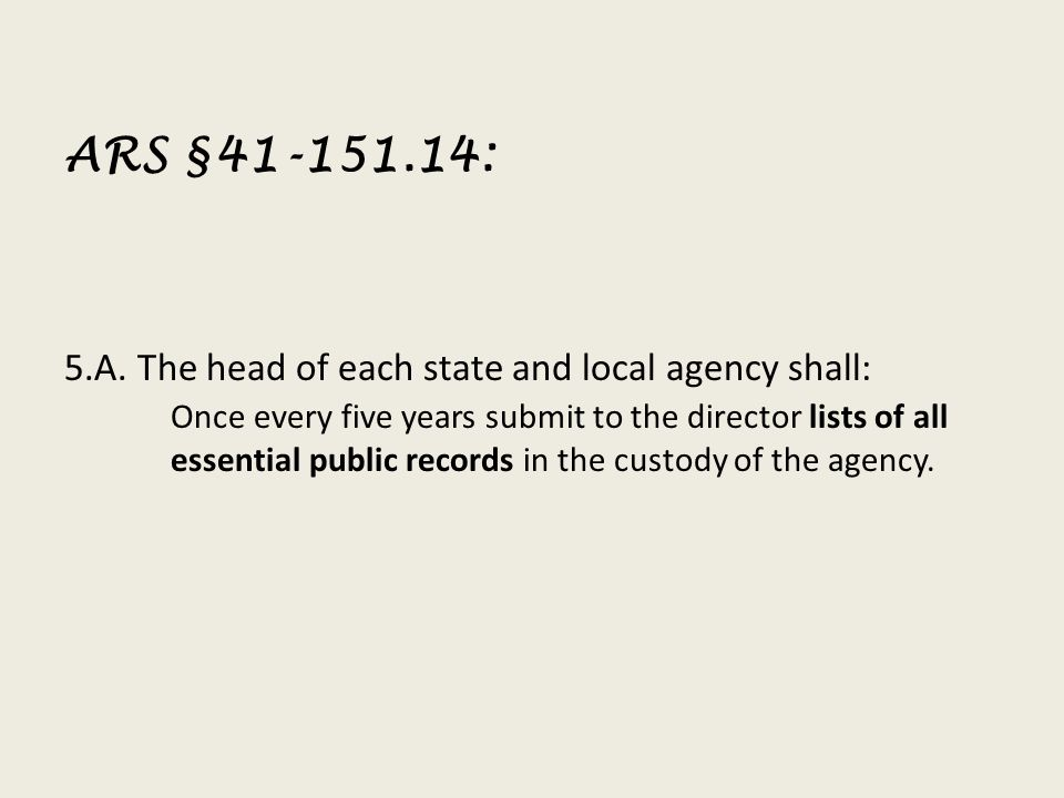 ARS §41-151.14: 5.A. The head of each state and local agency shall: Once every five years submit to the director lists of all essential public records
