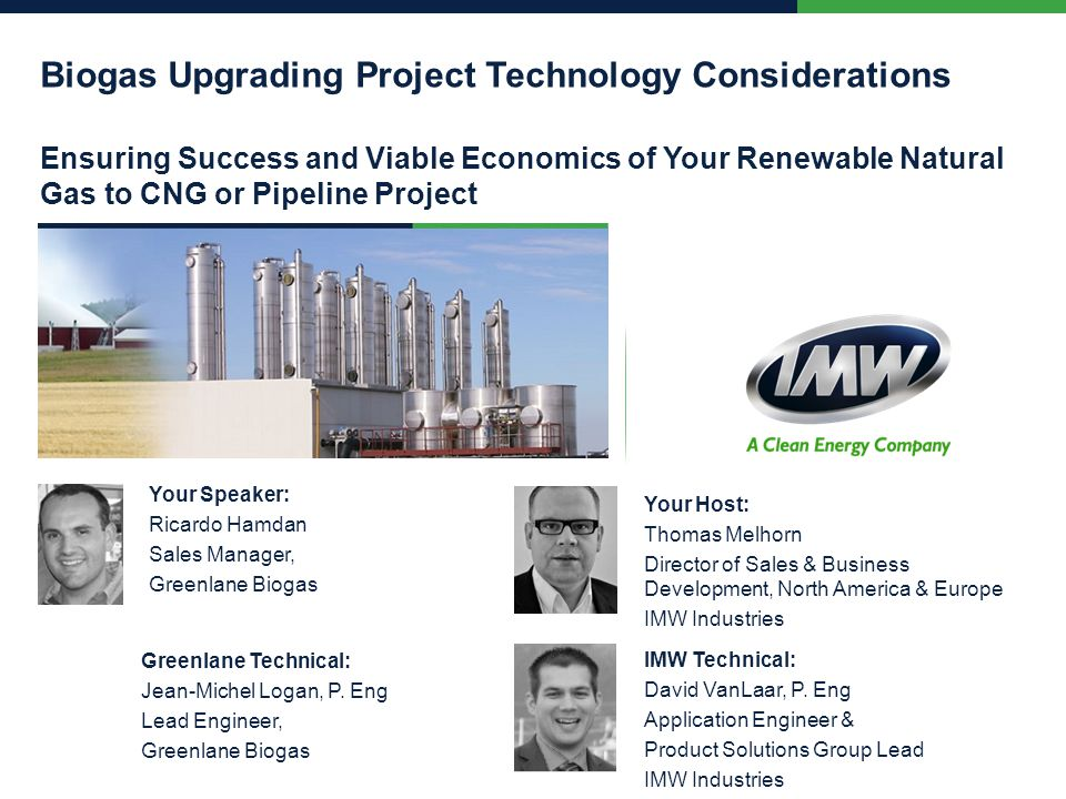 Biogas Upgrading Project Technology Considerations Ensuring Success and Viable Economics of Your Renewable Natural Gas to CNG or Pipeline Project Your Speaker: Ricardo Hamdan Sales Manager, Greenlane Biogas Your Host: Thomas Melhorn Director of Sales & Business Development, North America & Europe IMW Industries Greenlane Technical: Jean-Michel Logan, P.