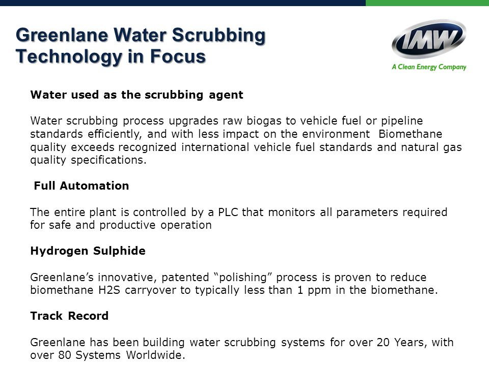 Greenlane Water Scrubbing Technology in Focus Water used as the scrubbing agent Water scrubbing process upgrades raw biogas to vehicle fuel or pipeline standards efficiently, and with less impact on the environment Biomethane quality exceeds recognized international vehicle fuel standards and natural gas quality specifications.