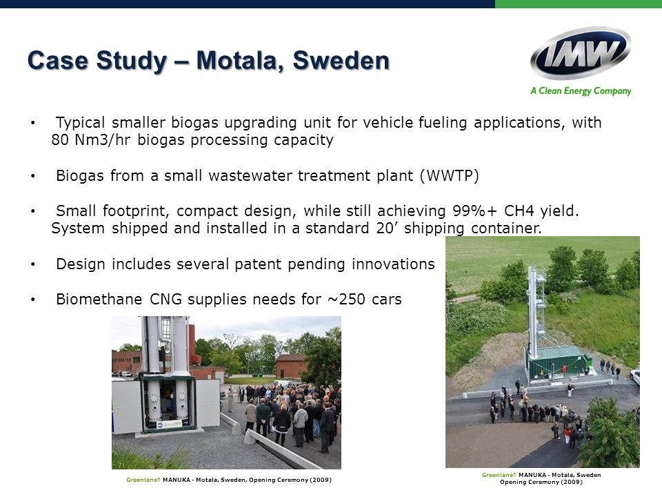 Case Study – Motala, Sweden Case Study – Motala, Sweden Greenlane ® MANUKA - Motala, Sweden Opening Ceremony (2009) Greenlane ® MANUKA - Motala, Sweden, Opening Ceremony (2009) Typical smaller biogas upgrading unit for vehicle fueling applications, with 80 Nm3/hr biogas processing capacity Biogas from a small wastewater treatment plant (WWTP) Small footprint, compact design, while still achieving 99%+ CH4 yield.