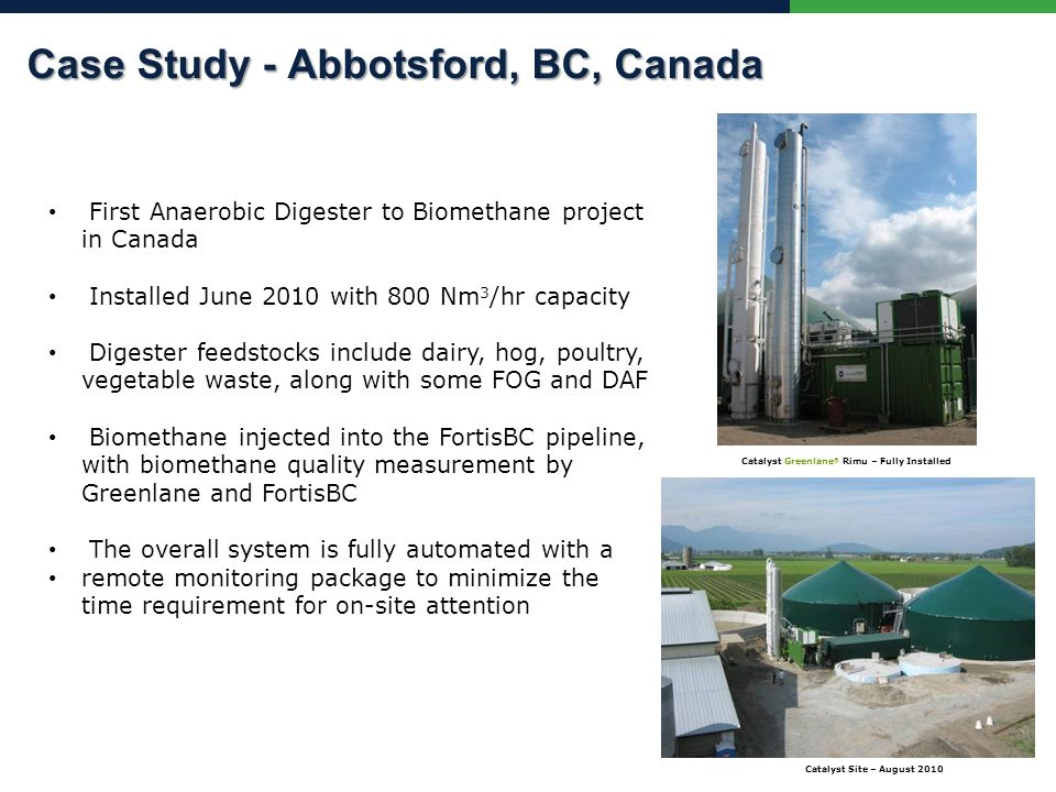 First Anaerobic Digester to Biomethane project in Canada Installed June 2010 with 800 Nm 3 /hr capacity Digester feedstocks include dairy, hog, poultry, vegetable waste, along with some FOG and DAF Biomethane injected into the FortisBC pipeline, with biomethane quality measurement by Greenlane and FortisBC The overall system is fully automated with a remote monitoring package to minimize the time requirement for on-site attention Catalyst Site – August 2010 Catalyst Greenlane ® Rimu – Fully Installed Case Study - Abbotsford, BC, Canada Case Study - Abbotsford, BC, Canada