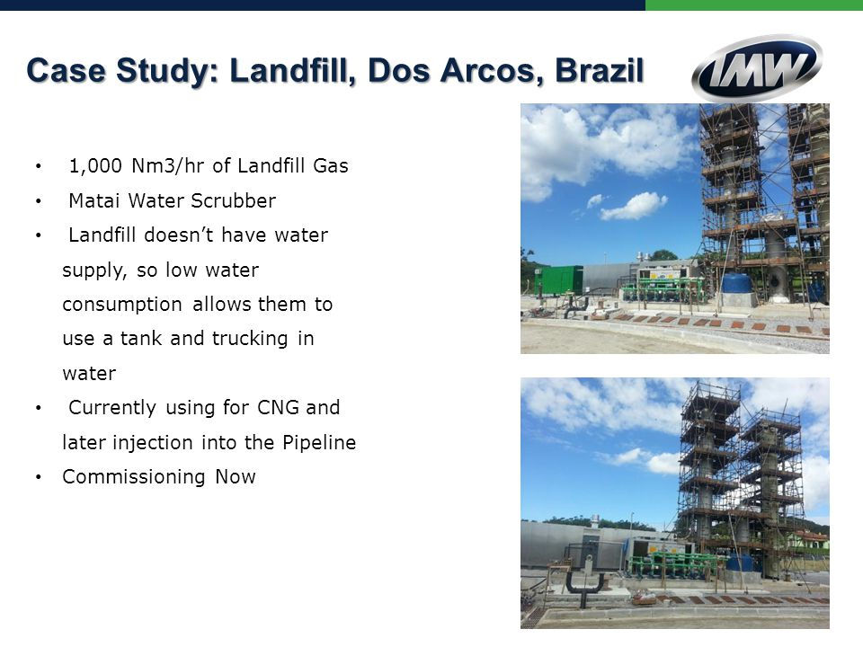 1,000 Nm3/hr of Landfill Gas Matai Water Scrubber Landfill doesn't have water supply, so low water consumption allows them to use a tank and trucking in water Currently using for CNG and later injection into the Pipeline Commissioning Now Greenlane ® Totata+ During Installation Canton, Michigan Case Study: Landfill, Dos Arcos, Brazil