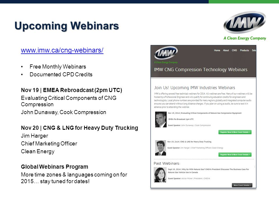 Upcoming Webinars www.imw.ca/cng-webinars/ Free Monthly Webinars Documented CPD Credits Nov 19 | EMEA Rebroadcast (2pm UTC) Evaluating Critical Components of CNG Compression John Dunaway, Cook Compression Nov 20 | CNG & LNG for Heavy Duty Trucking Jim Harger Chief Marketing Officer Clean Energy Global Webinars Program More time zones & languages coming on for 2015… stay tuned for dates!