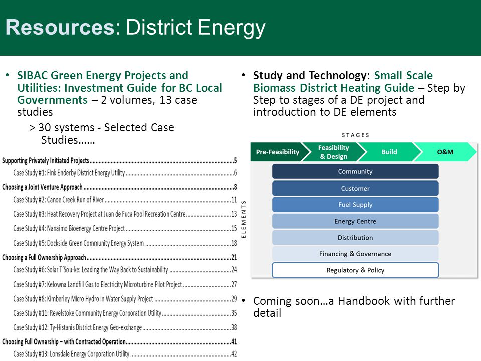 Resources: District Energy SIBAC Green Energy Projects and Utilities: Investment Guide for BC Local Governments – 2 volumes, 13 case studies > 30 systems - Selected Case Studies…… Study and Technology: Small Scale Biomass District Heating Guide – Step by Step to stages of a DE project and introduction to DE elements Coming soon…a Handbook with further detail