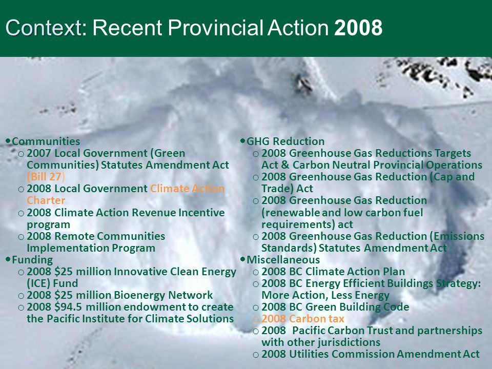 Context Context: Recent Provincial Action 2008  GHG Reduction o 2008 Greenhouse Gas Reductions Targets Act & Carbon Neutral Provincial Operations o 2008 Greenhouse Gas Reduction (Cap and Trade) Act o 2008 Greenhouse Gas Reduction (renewable and low carbon fuel requirements) act o 2008 Greenhouse Gas Reduction (Emissions Standards) Statutes Amendment Act  Miscellaneous o 2008 BC Climate Action Plan o 2008 BC Energy Efficient Buildings Strategy: More Action, Less Energy o 2008 BC Green Building Code o 2008 Carbon tax o 2008 Pacific Carbon Trust and partnerships with other jurisdictions o 2008 Utilities Commission Amendment Act  Communities o 2007 Local Government (Green Communities) Statutes Amendment Act (Bill 27) o 2008 Local Government Climate Action Charter o 2008 Climate Action Revenue Incentive program o 2008 Remote Communities Implementation Program  Funding o 2008 $25 million Innovative Clean Energy (ICE) Fund o 2008 $25 million Bioenergy Network o 2008 $94.5 million endowment to create the Pacific Institute for Climate Solutions