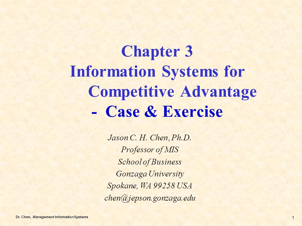 Dr. Chen, Management Information Systems 1 Chapter 3 Information Systems for Competitive Advantage - Case & Exercise Jason C. H. Chen, Ph.D. Professor