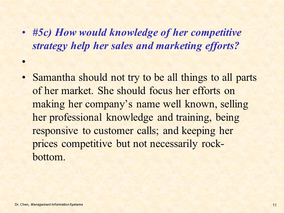 Dr. Chen, Management Information Systems 11 #5c) How would knowledge of her competitive strategy help her sales and marketing efforts? Samantha should