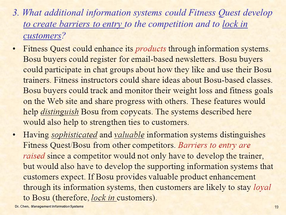 Dr. Chen, Management Information Systems 19 3. What additional information systems could Fitness Quest develop to create barriers to entry to the comp
