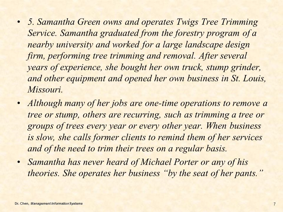 Dr. Chen, Management Information Systems 7 5. Samantha Green owns and operates Twigs Tree Trimming Service. Samantha graduated from the forestry progr