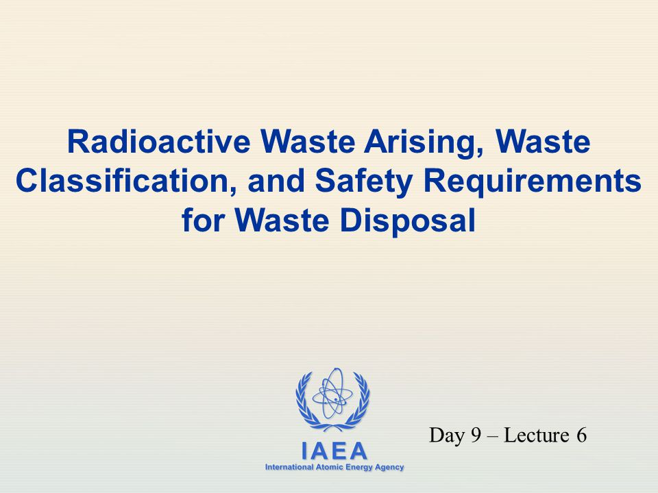 IAEA International Atomic Energy Agency Radioactive Waste Arising, Waste Classification, and Safety Requirements for Waste Disposal Day 9 – Lecture 6