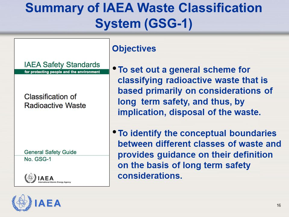 IAEA Summary of IAEA Waste Classification System (GSG-1) Objectives To set out a general scheme for classifying radioactive waste that is based primar