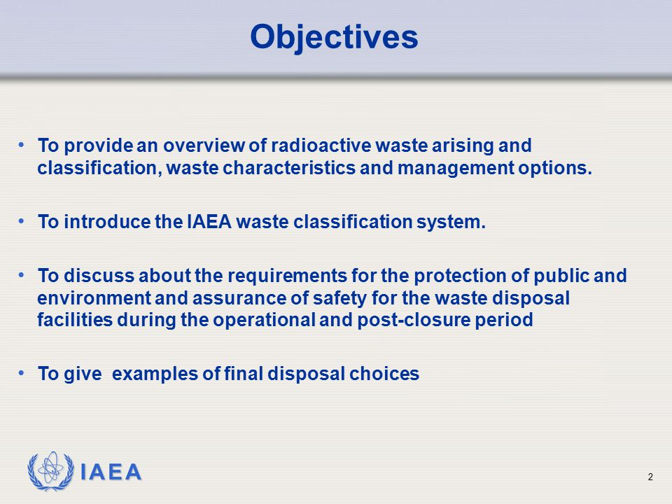 IAEA To provide an overview of radioactive waste arising and classification, waste characteristics and management options. To introduce the IAEA waste