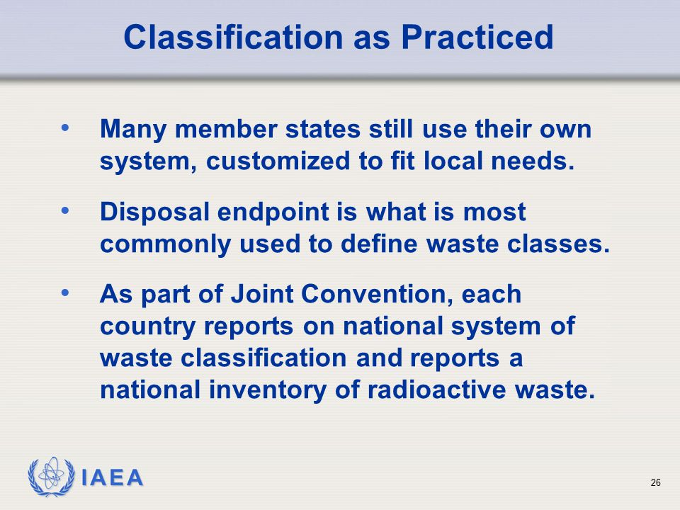 IAEA Classification as Practiced Many member states still use their own system, customized to fit local needs. Disposal endpoint is what is most commo