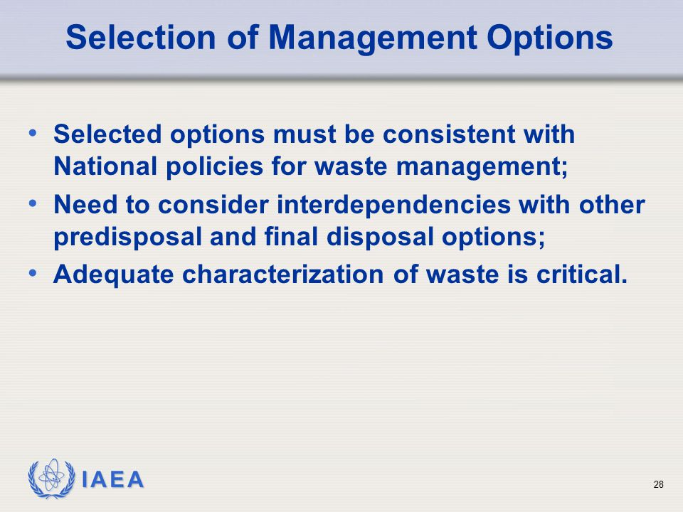 IAEA Selection of Management Options Selected options must be consistent with National policies for waste management; Need to consider interdependenci