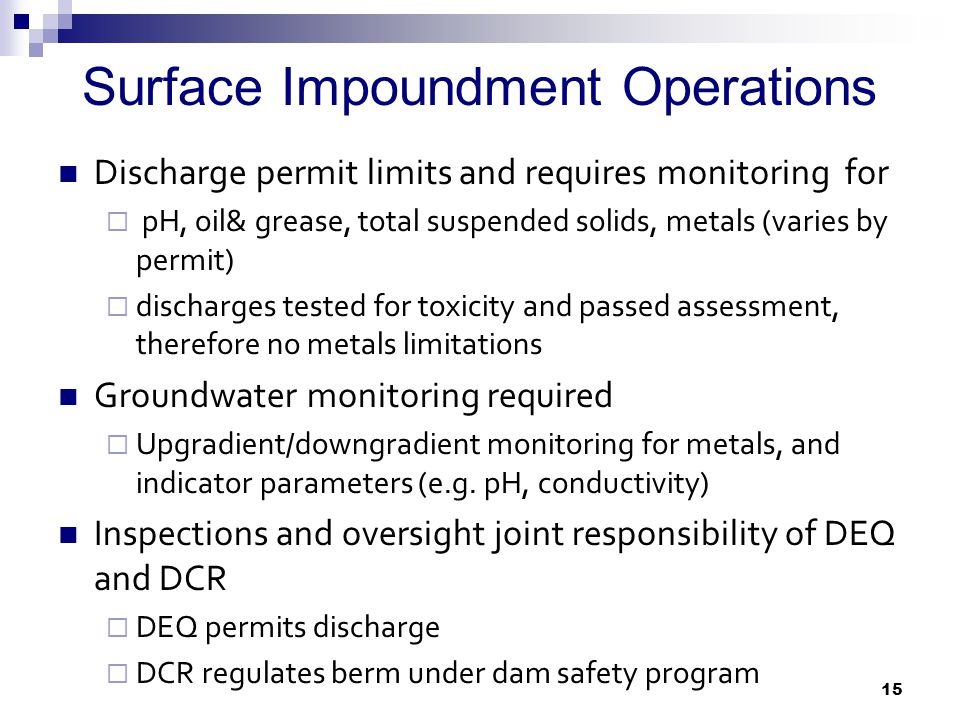 Surface Impoundment Operations Discharge permit limits and requires monitoring for  pH, oil& grease, total suspended solids, metals (varies by permit)  discharges tested for toxicity and passed assessment, therefore no metals limitations Groundwater monitoring required  Upgradient/downgradient monitoring for metals, and indicator parameters (e.g.