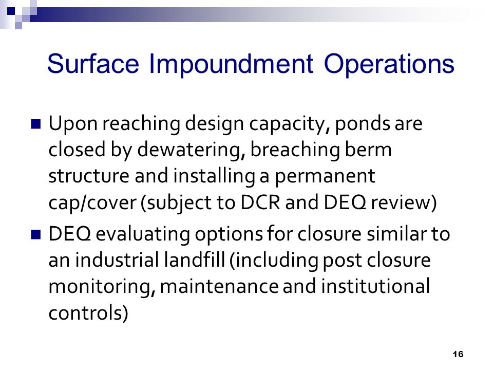 Surface Impoundment Operations Upon reaching design capacity, ponds are closed by dewatering, breaching berm structure and installing a permanent cap/cover (subject to DCR and DEQ review) DEQ evaluating options for closure similar to an industrial landfill (including post closure monitoring, maintenance and institutional controls) 16