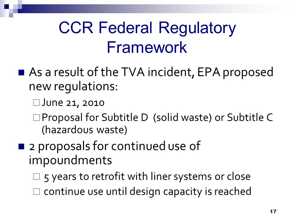 CCR Federal Regulatory Framework As a result of the TVA incident, EPA proposed new regulations:  June 21, 2010  Proposal for Subtitle D (solid waste) or Subtitle C (hazardous waste) 2 proposals for continued use of impoundments  5 years to retrofit with liner systems or close  continue use until design capacity is reached 17
