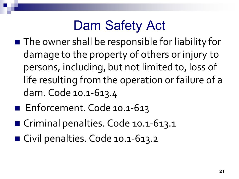 Dam Safety Act The owner shall be responsible for liability for damage to the property of others or injury to persons, including, but not limited to, loss of life resulting from the operation or failure of a dam.