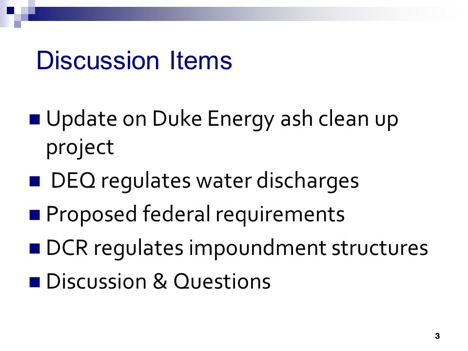 Discussion Items Update on Duke Energy ash clean up project DEQ regulates water discharges Proposed federal requirements DCR regulates impoundment structures Discussion & Questions 3