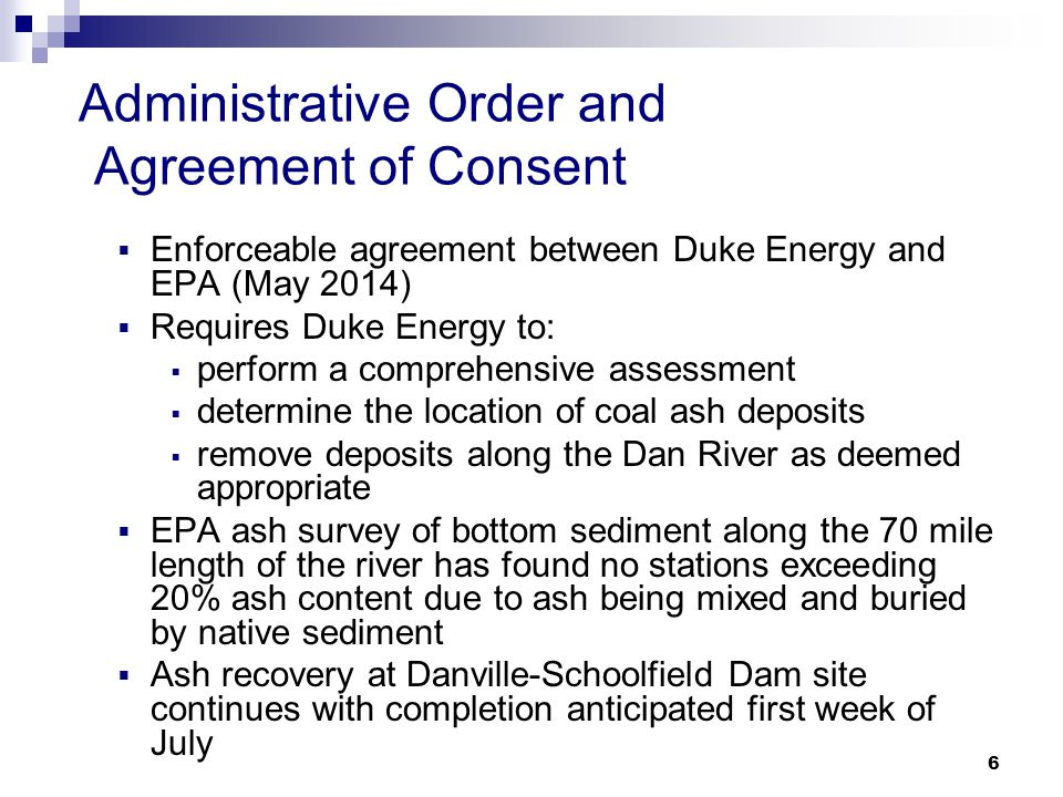 Administrative Order and Agreement of Consent  Enforceable agreement between Duke Energy and EPA (May 2014)  Requires Duke Energy to:  perform a comprehensive assessment  determine the location of coal ash deposits  remove deposits along the Dan River as deemed appropriate  EPA ash survey of bottom sediment along the 70 mile length of the river has found no stations exceeding 20% ash content due to ash being mixed and buried by native sediment  Ash recovery at Danville-Schoolfield Dam site continues with completion anticipated first week of July 6