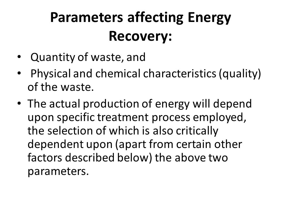 Parameters affecting Energy Recovery: Quantity of waste, and Physical and chemical characteristics (quality) of the waste. The actual production of en