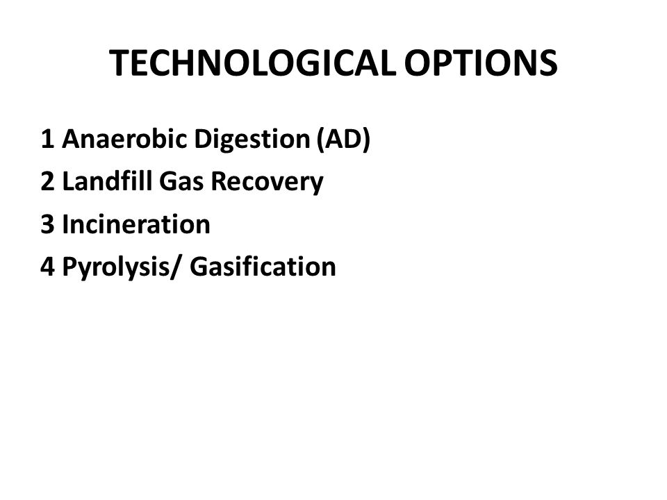 TECHNOLOGICAL OPTIONS 1 Anaerobic Digestion (AD) 2 Landfill Gas Recovery 3 Incineration 4 Pyrolysis/ Gasification