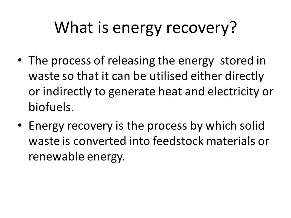 What is energy recovery? The process of releasing the energy stored in waste so that it can be utilised either directly or indirectly to generate heat