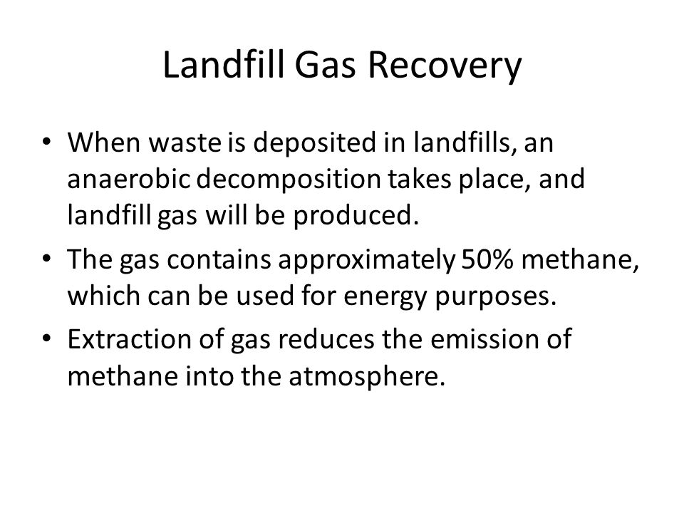Landfill Gas Recovery When waste is deposited in landfills, an anaerobic decomposition takes place, and landfill gas will be produced. The gas contain