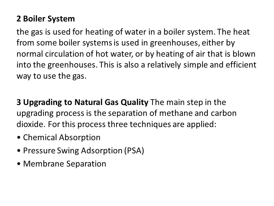 2 Boiler System the gas is used for heating of water in a boiler system. The heat from some boiler systems is used in greenhouses, either by normal ci