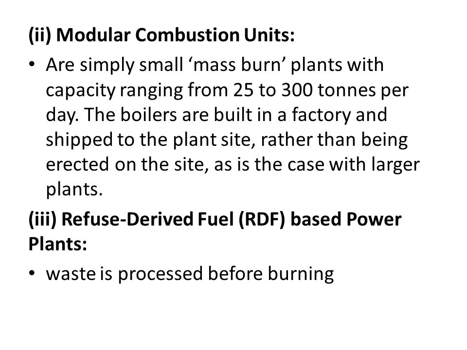 (ii) Modular Combustion Units: Are simply small 'mass burn' plants with capacity ranging from 25 to 300 tonnes per day. The boilers are built in a fac