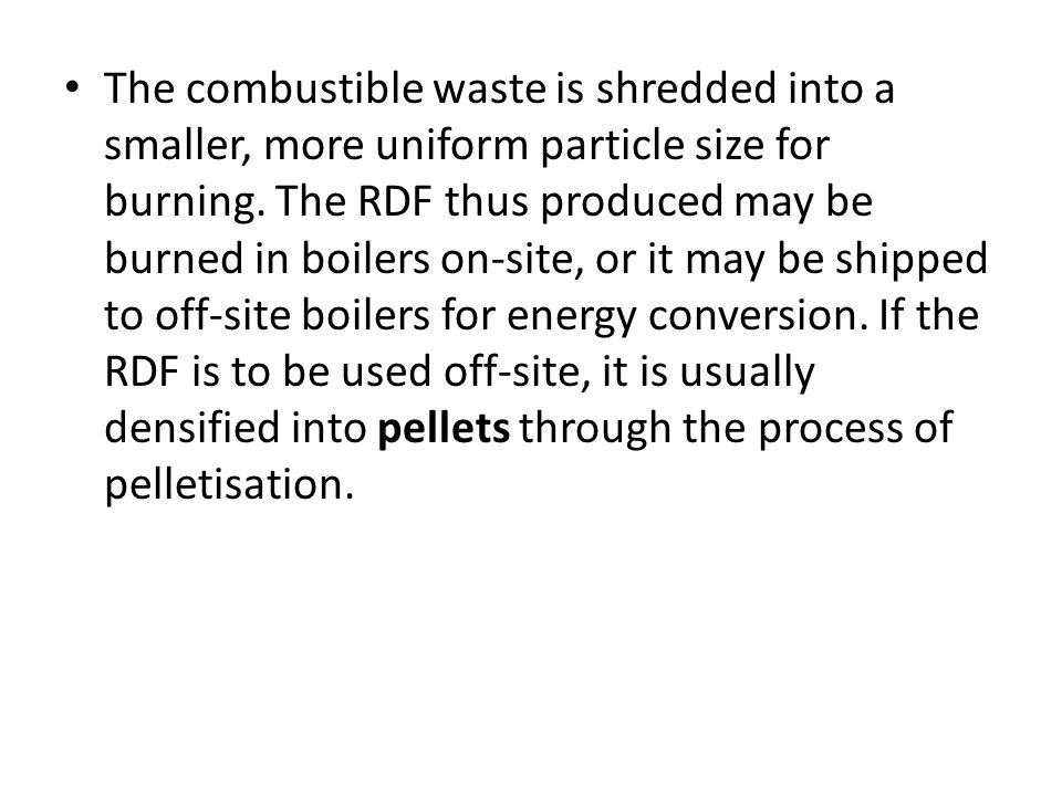 The combustible waste is shredded into a smaller, more uniform particle size for burning. The RDF thus produced may be burned in boilers on-site, or i