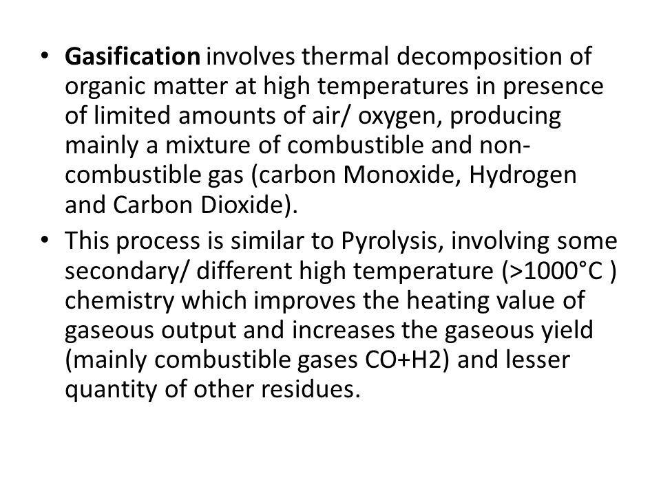 Gasification involves thermal decomposition of organic matter at high temperatures in presence of limited amounts of air/ oxygen, producing mainly a m