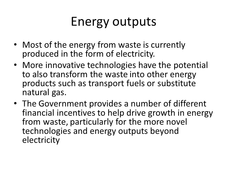 Energy outputs Most of the energy from waste is currently produced in the form of electricity. More innovative technologies have the potential to also