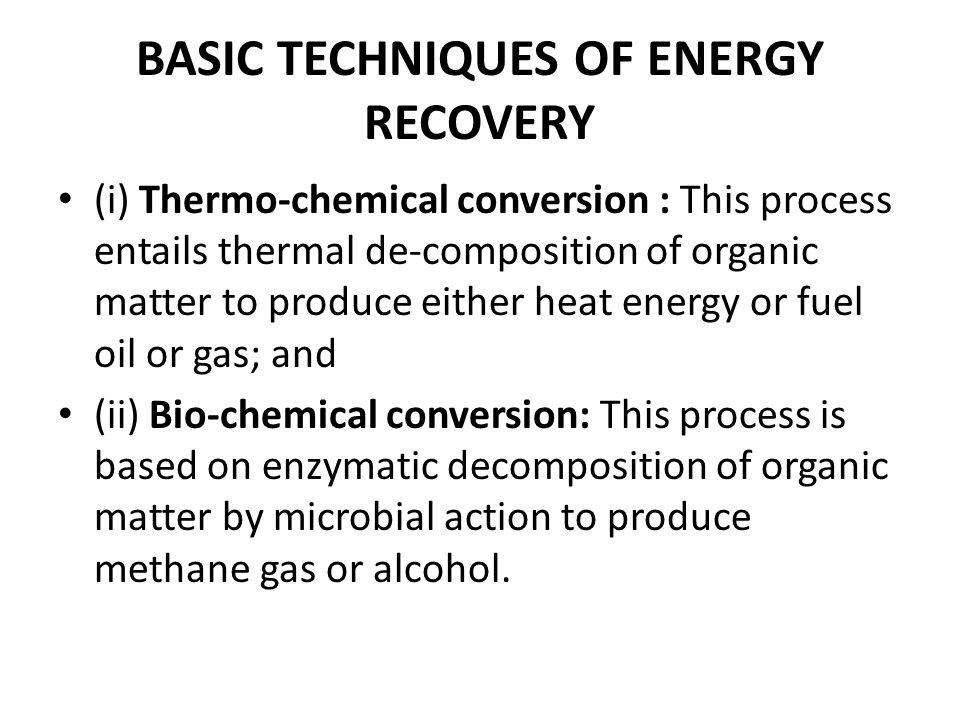 BASIC TECHNIQUES OF ENERGY RECOVERY (i) Thermo-chemical conversion : This process entails thermal de-composition of organic matter to produce either h
