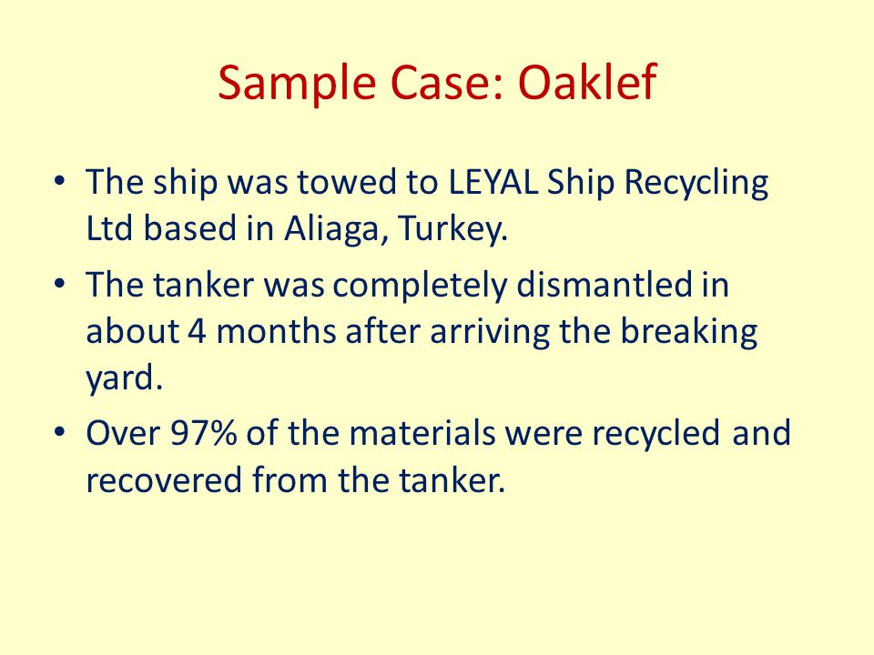Sample Case: Oaklef The ship was towed to LEYAL Ship Recycling Ltd based in Aliaga, Turkey. The tanker was completely dismantled in about 4 months aft