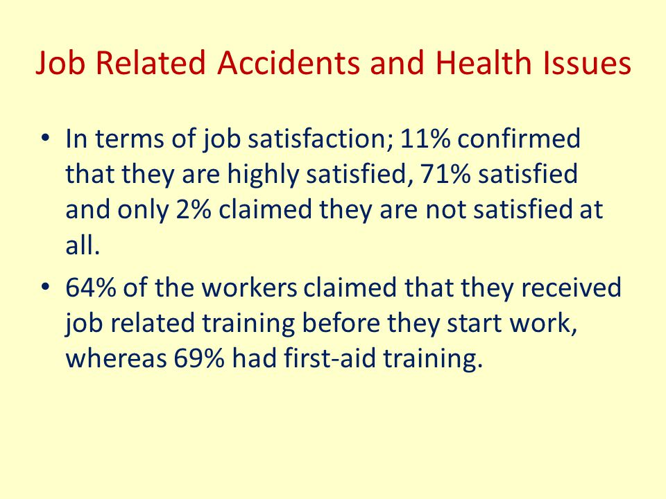 Job Related Accidents and Health Issues In terms of job satisfaction; 11% confirmed that they are highly satisfied, 71% satisfied and only 2% claimed