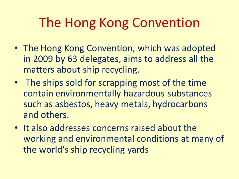 The Hong Kong Convention The Hong Kong Convention, which was adopted in 2009 by 63 delegates, aims to address all the matters about ship recycling. Th