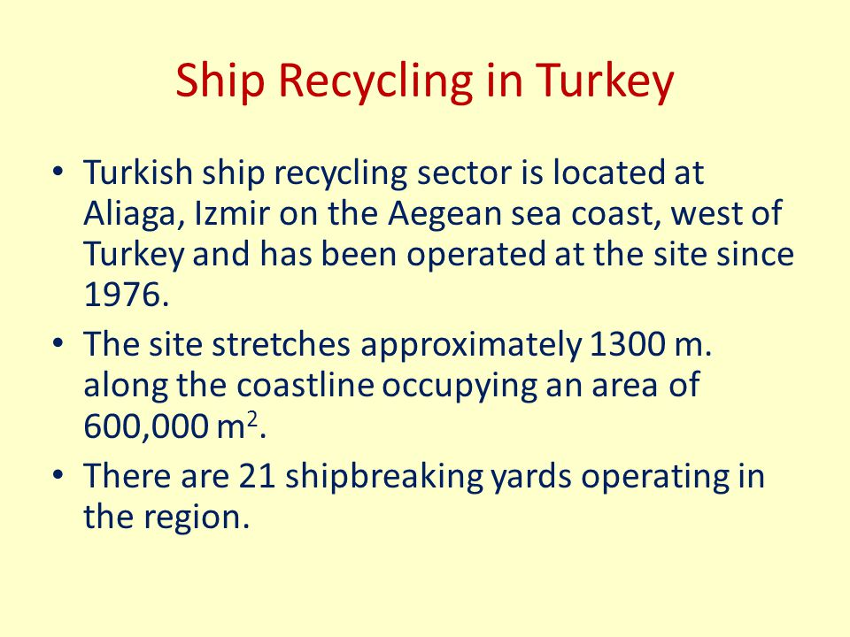 Ship Recycling in Turkey Turkish ship recycling sector is located at Aliaga, Izmir on the Aegean sea coast, west of Turkey and has been operated at th