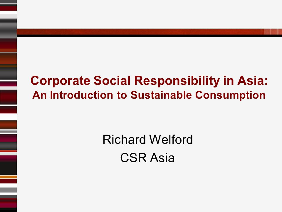 Corporate Social Responsibility in Asia: An Introduction to Sustainable Consumption Richard Welford CSR Asia