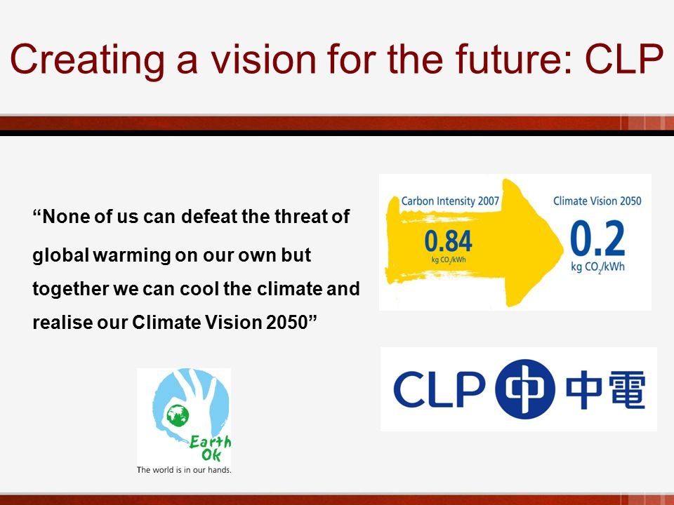 Creating a vision for the future: CLP None of us can defeat the threat of global warming on our own but together we can cool the climate and realise our Climate Vision 2050
