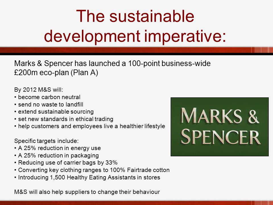 The sustainable development imperative: Marks & Spencer has launched a 100-point business-wide £200m eco-plan (Plan A) By 2012 M&S will: become carbon neutral send no waste to landfill extend sustainable sourcing set new standards in ethical trading help customers and employees live a healthier lifestyle Specific targets include: A 25% reduction in energy use A 25% reduction in packaging Reducing use of carrier bags by 33% Converting key clothing ranges to 100% Fairtrade cotton Introducing 1,500 Healthy Eating Assistants in stores M&S will also help suppliers to change their behaviour