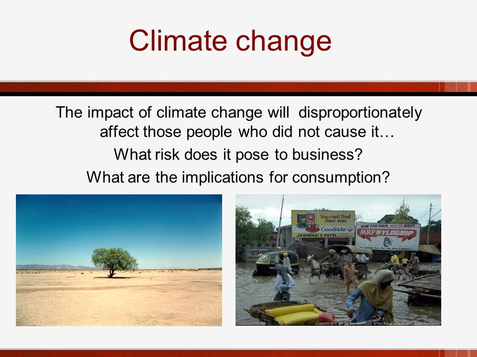 Climate change The impact of climate change will disproportionately affect those people who did not cause it… What risk does it pose to business.