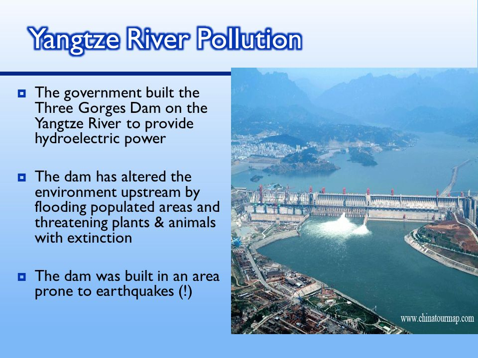  The government built the Three Gorges Dam on the Yangtze River to provide hydroelectric power  The dam has altered the environment upstream by floo